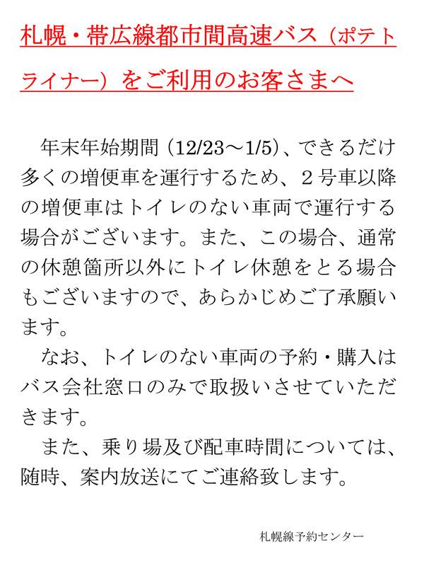 札幌・帯広線都市間高速バス(ポテトライナー)をご利用のお客さまへ年末年始期間(12/23~1/5)、できるだけ多くの増便車を運行するため、2号車以降の増便車はトイレのない車両で運行する場合がございます。また、この場合、通常の休憩箇所以外にトイレ休憩をとる場合もございますので、あらかじめご了承願います。 なお、トイレのない車両の予約・購入はバス会社窓口のみで取扱いさせていただきます。 また、乗り場及び配車時間については、随時、案内放送にてご連絡致します。