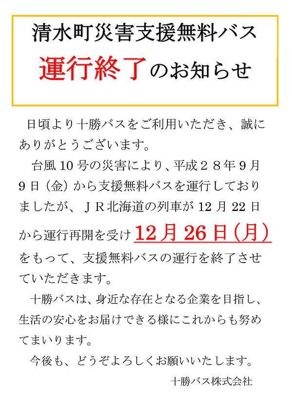 日頃より十勝バスをご利用いただき、誠にありがとうございます。JR北海道の列車の台風10号の災害での運休に伴い、平成28年9月9日(金)から『清水町災害支援無料バス』を運行しておりましたが、JR北海道の列車の12月22日からの運行再開を受け【12月26日(月)】をもって、支援無料バスの運行を終了させていただきます。十勝バスは今後も、身近な存在で生活の安心をお届けできるような企業を目指して頑張ってまいりますのでよろしくお願い致します。